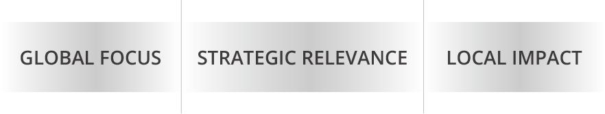 Global Focus, Strategic Relevance, Local Impact
